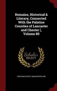Remains, Historical & Literary, Connected with the Palatine Counties of Lancaster and Chester (, Volume 80