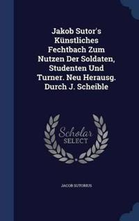 Jakob Sutor's Kunstliches Fechtbach Zum Nutzen Der Soldaten, Studenten Und Turner. Neu Herausg. Durch J. Scheible