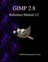Gimp 2.8 Reference Manual 1/2: The Gnu Image Manipulation Program