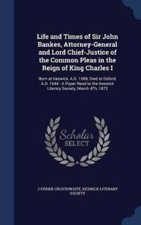 Life and Times of Sir John Bankes, Attorney-General and Lord Chief-Justice of the Common Pleas in the Reign of King Charles I
