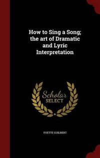 How to Sing a Song; The Art of Dramatic and Lyric Interpretation