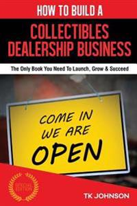 How to Build a Collectibles Dealership Business: The Only Book You Need to Launch, Grow & Succeed