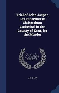Trial of John Jasper, Lay Precentor of Cloisterham Cathedral in the County of Kent, for the Murder