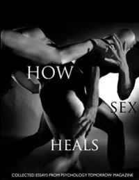 How Sex Heals: Collected Essays from Psychology Tomorrow Magazine