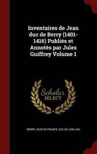 Inventaires de Jean Duc de Berry (1401-1416) Publies Et Annotes Par Jules Guiffrey; Volume 1
