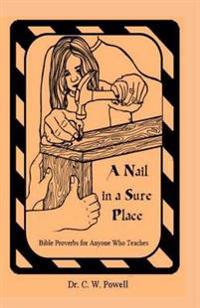 A Nail in a Sure Place: Bible Proverbs for Anyone Who Teaches