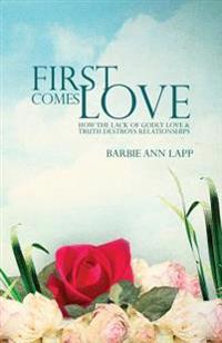 First Comes Love: How the Lack of Godly Love and Truth Destroys Relationships