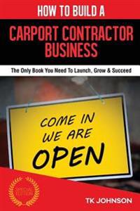 How to Build a Carport Contractor Business: The Only Book You Need to Launch, Grow & Succeed