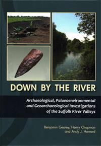 Down by the River: Archaeological, Palaeoenvironmental and Geoarchaeological Investigations of the Suffolk River Valleys