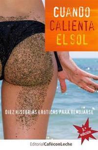 Cuando Calienta El Sol: Diez Historias Eroticas Para Remojarse