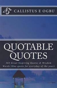Quotable Quotes: 365 Great Inspiring Quotes & Wisdom Words (One Quote for Everyday of the Year)