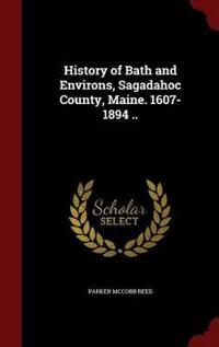 History of Bath and Environs, Sagadahoc County, Maine. 1607-1894 ..