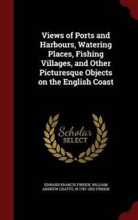 Views of Ports and Harbours, Watering Places, Fishing Villages, and Other Picturesque Objects on the English Coast