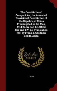 The Constitutional Compact, I.E., the Amended Provisional Constitution of the Republic of China Promulgated on 1st May, 1914 [Tr. by Sao-Ke Alfred Sze and T.Y. Lo, Translation REV. by Frank J. Goodnow and N. Ariga