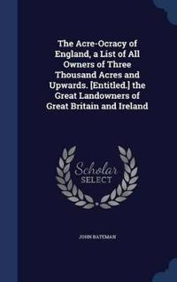 The Acre-Ocracy of England, a List of All Owners of Three Thousand Acres and Upwards. [entitled.] the Great Landowners of Great Britain and Ireland