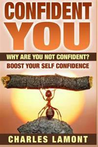 Confident You: Why Are You Not Confident? Boost Your Self Confidence