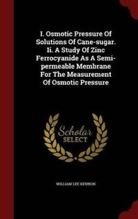 I. Osmotic Pressure of Solutions of Cane-Sugar. II. a Study of Zinc Ferrocyanide as a Semi-Permeable Membrane for the Measurement of Osmotic Pressure