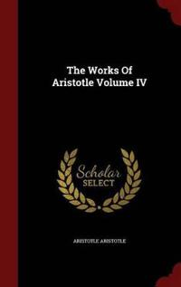 The Works of Aristotle Volume IV