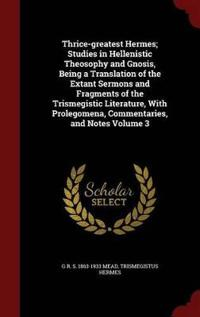 Thrice-Greatest Hermes; Studies in Hellenistic Theosophy and Gnosis, Being a Translation of the Extant Sermons and Fragments of the Trismegistic Literature, with Prolegomena, Commentaries, and Notes Volume 3