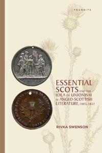 Essential Scots and the Idea of Unionism in Anglo-Scottish Literature 1603–1832
