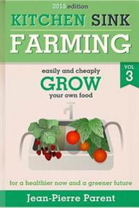 Kitchen Sink Farming Volume 3: Easily and Cheaply Grow Your Own Food for a Healthier Now and a Greener Future