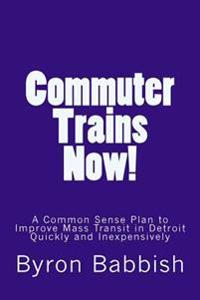 Commuter Trains Now!: A Common Sense Plan to Improve Mass Transit in Detroit Quickly and Inexpessively