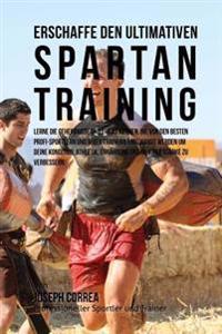 Erschaffe Das Ultimative Spartan-Training: Lerne Die Geheimnisse Und Tricks Kennen, Die Von Den Besten Profi-Sportlern Und Ihren Trainern Angewandt We