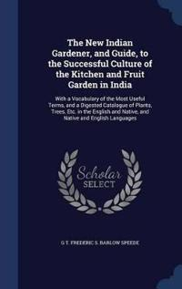 The New Indian Gardener, and Guide, to the Successful Culture of the Kitchen and Fruit Garden in India