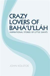 Crazy Lovers of Baha'u'llah: Inspirational Stories of Little Giants