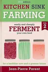 Kitchen Sink Farming Volume 2: Fermenting: Easily & Cheaply Ferment Your Own Food for a Healthier Now & a Greener Future