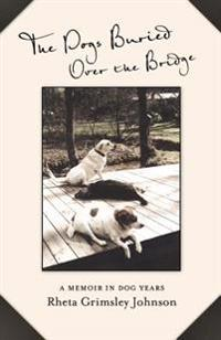 The Dogs Buried Over the Bridge: A Memoir in Dog Years
