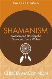 Shamanism: Awaken and Develop the Shamanic Force Within