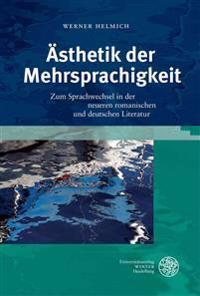 Asthetik Der Mehrsprachigkeit: Zum Sprachwechsel in Der Neueren Romanischen Und Deutschen Literatur