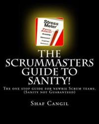 The Scrummasters Guide to Sanity!: The One Stop Guide for Newbie Scrum Teams