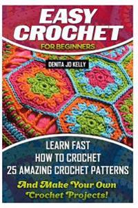 Easy Crochet for Beginners: Learn Fast How to Crochet 25 Amazing Crochet Patterns and Make Your Own Crochet Projects!: Crochet Patterns, Step by S