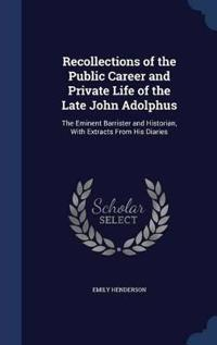 Recollections of the Public Career and Private Life of the Late John Adolphus