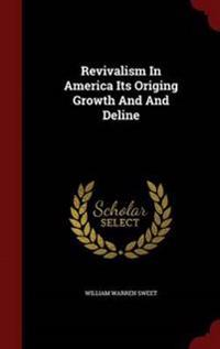 Revivalism in America Its Origing Growth and and Deline