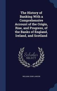 The History of Banking with a Comprehensive Account of the Origin, Rise, and Progress, of the Banks of England, Ireland, and Scotland