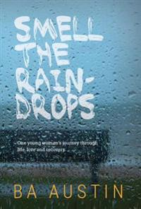 Smell the Raindrops: One Young Woman's Journey Through Life, Love and Recovery.