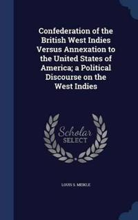 Confederation of the British West Indies Versus Annexation to the United States of America; A Political Discourse on the West Indies