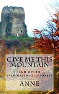 Give Me This Mountain: And Other Inspirational Stories