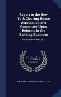 Report to the New York Clearing House Association of a Committee Upon Reforms in the Banking Business