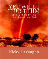 Yet Will I Trust Him: Bible Study on the Book of Job