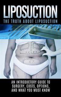 Liposuction: The Truth about Liposuction: An Introductory Guide to Surgery, Costs, Options, and What You Must Know