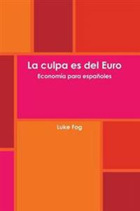 La Culpa Es Del Euro. Economia Para Espanoles.