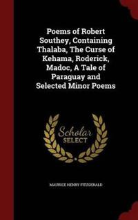 Poems of Robert Southey, Containing Thalaba, the Curse of Kehama, Roderick, Madoc, a Tale of Paraguay and Selected Minor Poems