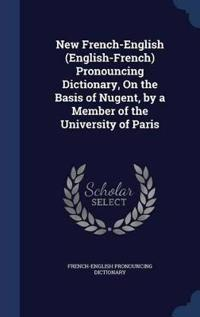 New French-English (English-French) Pronouncing Dictionary, on the Basis of Nugent, by a Member of the University of Paris