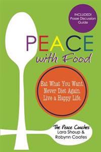 Peace with Food: Eat What You Want. Never Diet Again. Live a Happy Life.