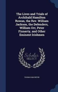 The Lives and Trials of Archibald Hamilton Rowan, the REV. William Jackson, the Defenders, William Orr, Peter Finnerty, and Other Eminent Irishmen