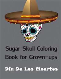Sugar Skull Coloring Book for Grown-Ups: Dia de Los Moertos Adult Coloring Book